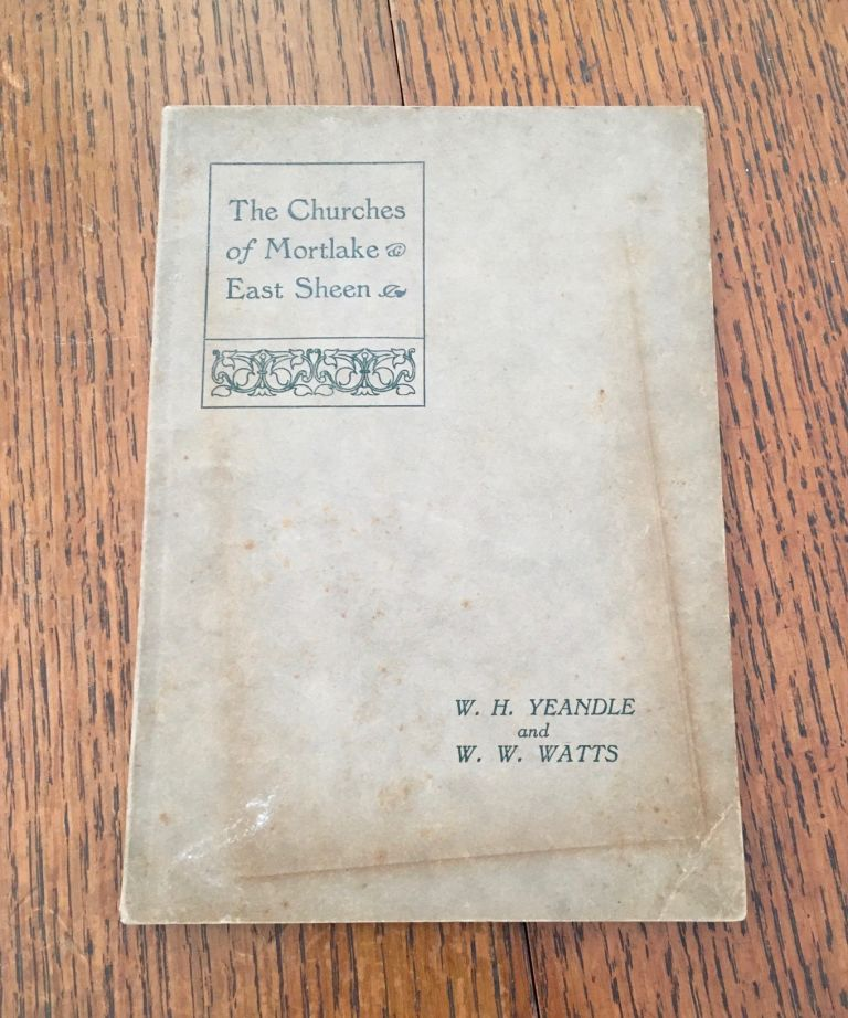 THE HISTORY OF THE CHURCHES IN MORTLAKE AND EAST SHEEN. YEANDLE. W. H., WATTS. W. W.