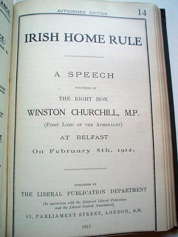 IRISH HOME RULE.---- Bound with. THE LIBERAL GOVERNMENT AND NAVAL POLICY. Speeches delivered by the Rt. Hon. Winston Churchill, M.P. CHURCHILL. WINSTON. S.