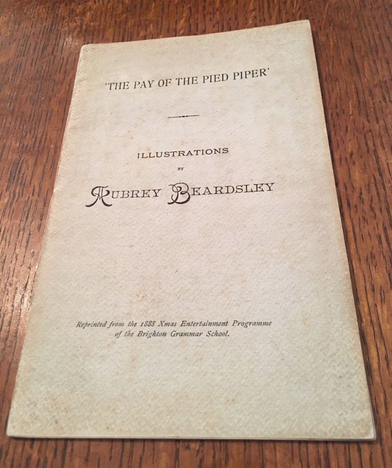 THE PAY OF THE PIED PIPER. Illustrations by Aubrey Beardsley. Reprinted from the 1888 Xmas Entertainment Programme of the Brighton Grammar School. BEARDSLEY. AUBREY.