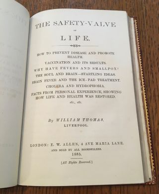 THE SAFETY-VALVE OF LIFE. How to prevent disease and promote health. Vaccination and its results. Why have fevers and smallpox? The soul and brain - startling ideas. Brain fever and the ice-pad treatment. Cholera and hydrophobia. Facts from personal experience, showing how life and health was restored, etc., etc. By William Thomas, Liverpool.
