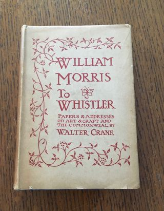 WILLIAM MORRIS TO WHISTLER. Papers and Addresses on Art and Craft and the Commonweal. With...