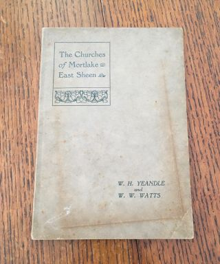 THE HISTORY OF THE CHURCHES IN MORTLAKE AND EAST SHEEN. YEANDLE. W. H., WATTS. W. W