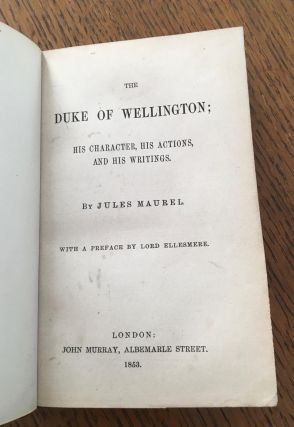 THE DUKE OF WELLINGTON. His Character, His actions, and His writings. With a preface by Lord Ellesmere.