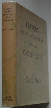 LETTERS TO THE SECRETARY OF A GOLF CLUB. NASH. GEORGE. C., MILLET. CHRISTOPHER. Illustrates.