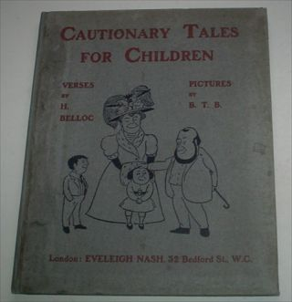 CAUTIONARY TALES FOR CHILDREN. Verses by H. Belloc. Pictures by B. T. B. BELLOC. HILLAIRE.,...