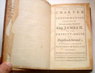 THE ROYAL CHARTER OF CONFIRMATION. Granted by His Most Excellent Majesty King James II to the Trinity-House of Deptford Strond; for the Government and Increase of the Navigation of England, and the relief of poor Mariners, their Widows, and Orphans,